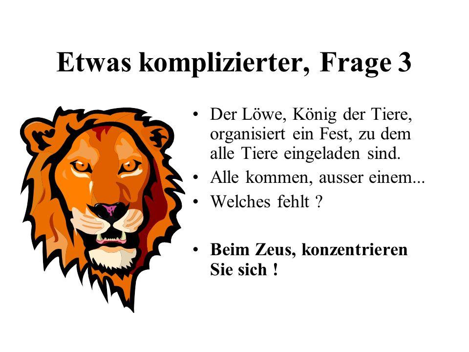 Etwas komplizierter, Frage 3 Der Löwe, König der Tiere, organisiert ein Fest, zu dem alle Tiere eingeladen sind. Alle kommen, ausser einem... Welches