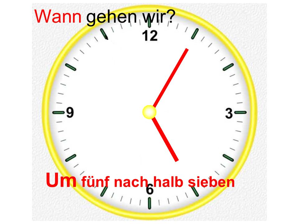 Um fünf nach halb sieben Wann gehen wir?
