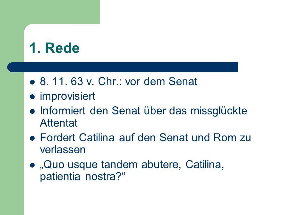 1. Rede 8. 11. 63 v. Chr.: vor dem Senat improvisiert Informiert den Senat über das missglückte Attentat Fordert Catilina auf den Senat und Rom zu ver