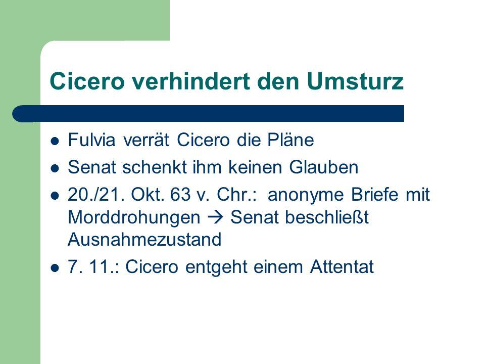 Cicero verhindert den Umsturz Fulvia verrät Cicero die Pläne Senat schenkt ihm keinen Glauben 20./21. Okt. 63 v. Chr.: anonyme Briefe mit Morddrohunge