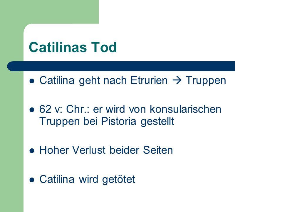 Catilinas Tod Catilina geht nach Etrurien Truppen 62 v: Chr.: er wird von konsularischen Truppen bei Pistoria gestellt Hoher Verlust beider Seiten Cat