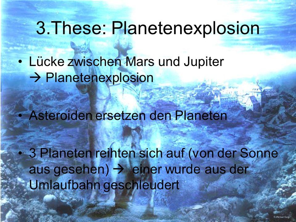 3.These: Planetenexplosion Lücke zwischen Mars und Jupiter Planetenexplosion Asteroiden ersetzen den Planeten 3 Planeten reihten sich auf (von der Son