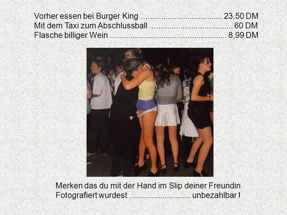 Vorher essen bei Burger King..................................... 23,50 DM Mit dem Taxi zum Abschlussball...................................... 60 DM