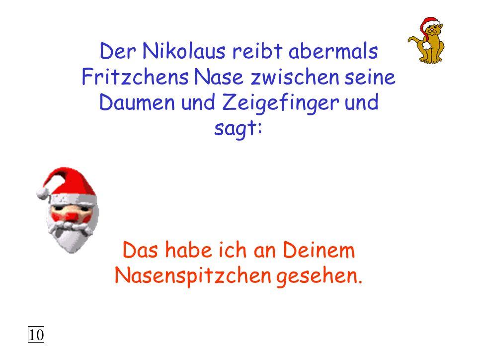 Der Nikolaus reibt abermals Fritzchens Nase zwischen seine Daumen und Zeigefinger und sagt: Das habe ich an Deinem Nasenspitzchen gesehen.