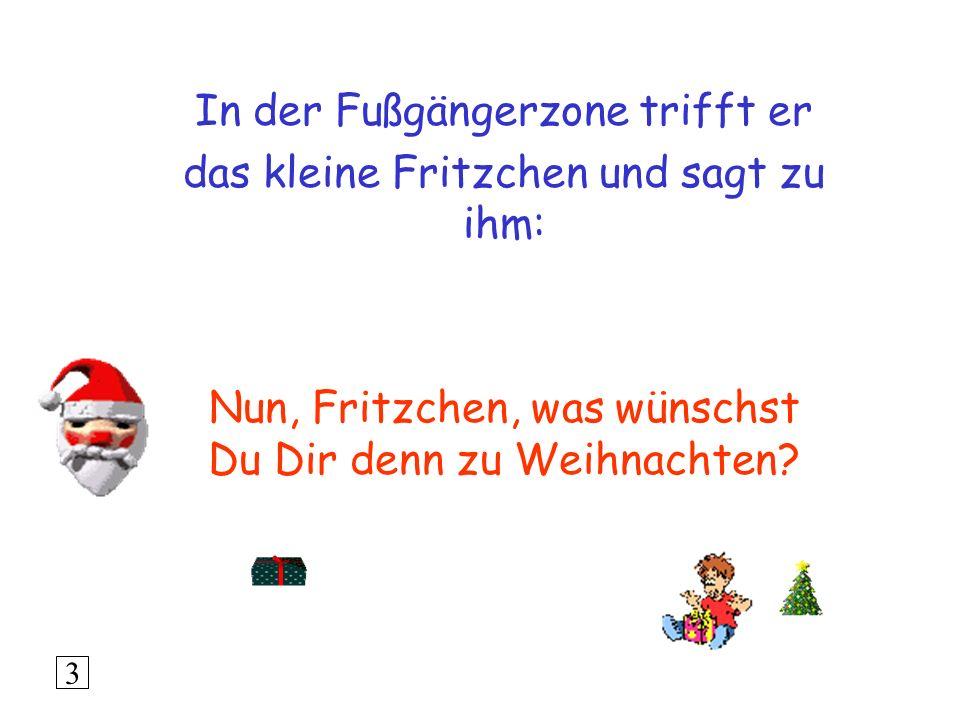 In der Fußgängerzone trifft er das kleine Fritzchen und sagt zu ihm: Nun, Fritzchen, was wünschst Du Dir denn zu Weihnachten.