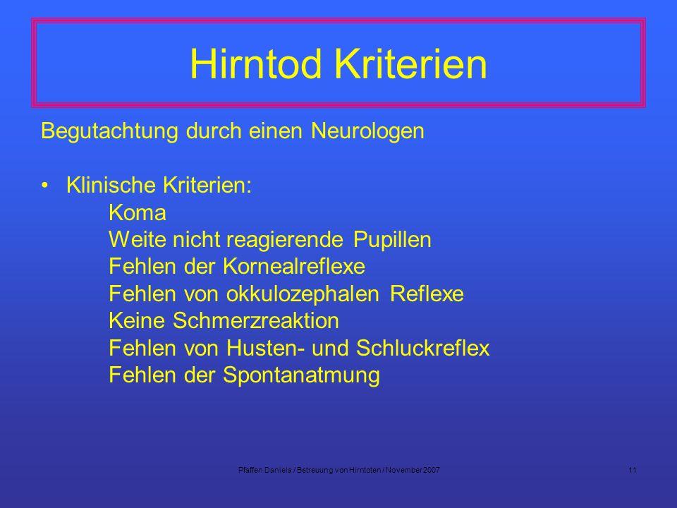 Pfaffen Daniela / Betreuung von Hirntoten / November 200711 Hirntod Kriterien Begutachtung durch einen Neurologen Klinische Kriterien: Koma Weite nich