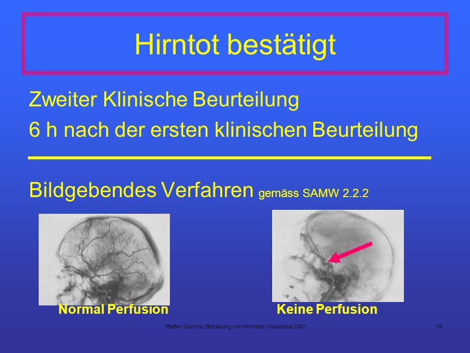 Pfaffen Daniela / Betreuung von Hirntoten / November 200716 Hirntot bestätigt Zweiter Klinische Beurteilung 6 h nach der ersten klinischen Beurteilung