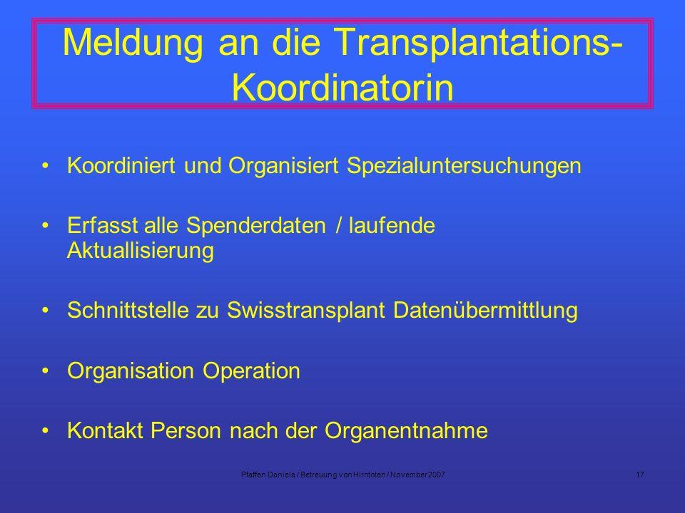 Pfaffen Daniela / Betreuung von Hirntoten / November 200717 Meldung an die Transplantations- Koordinatorin Koordiniert und Organisiert Spezialuntersuc