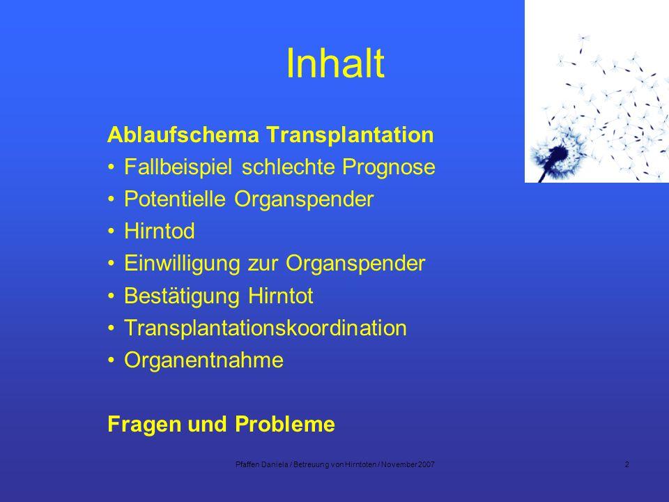 Pfaffen Daniela / Betreuung von Hirntoten / November 20072 Inhalt Ablaufschema Transplantation Fallbeispiel schlechte Prognose Potentielle Organspende
