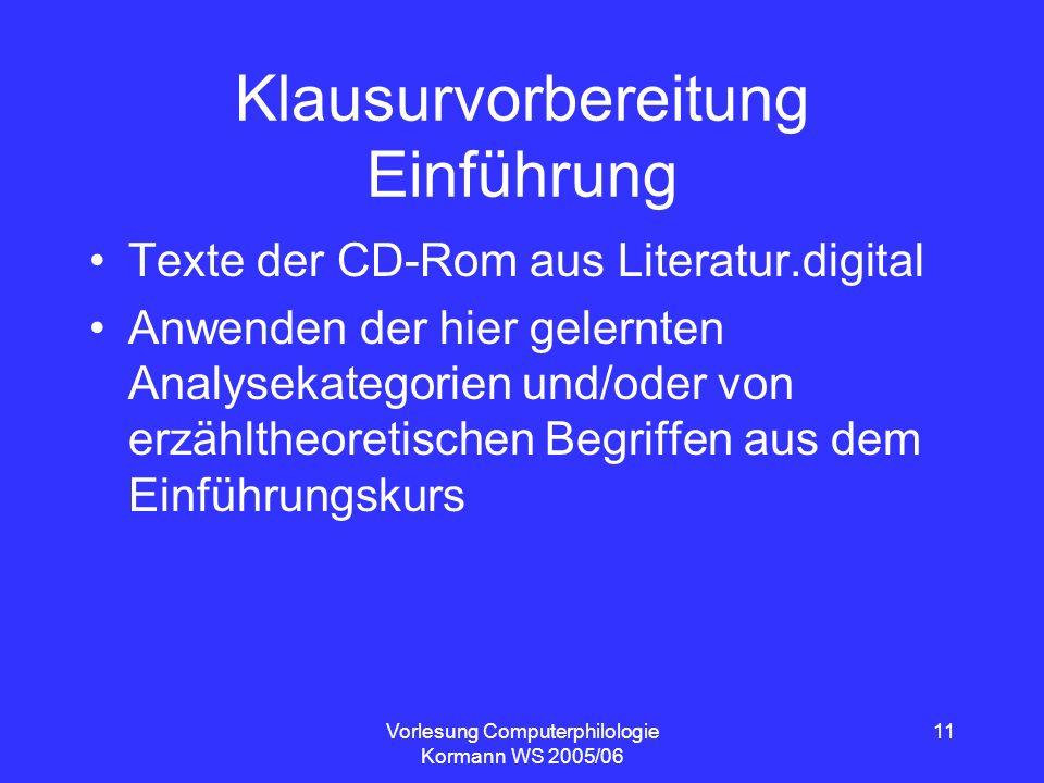 Vorlesung Computerphilologie Kormann WS 2005/06 11 Klausurvorbereitung Einführung Texte der CD-Rom aus Literatur.digital Anwenden der hier gelernten A