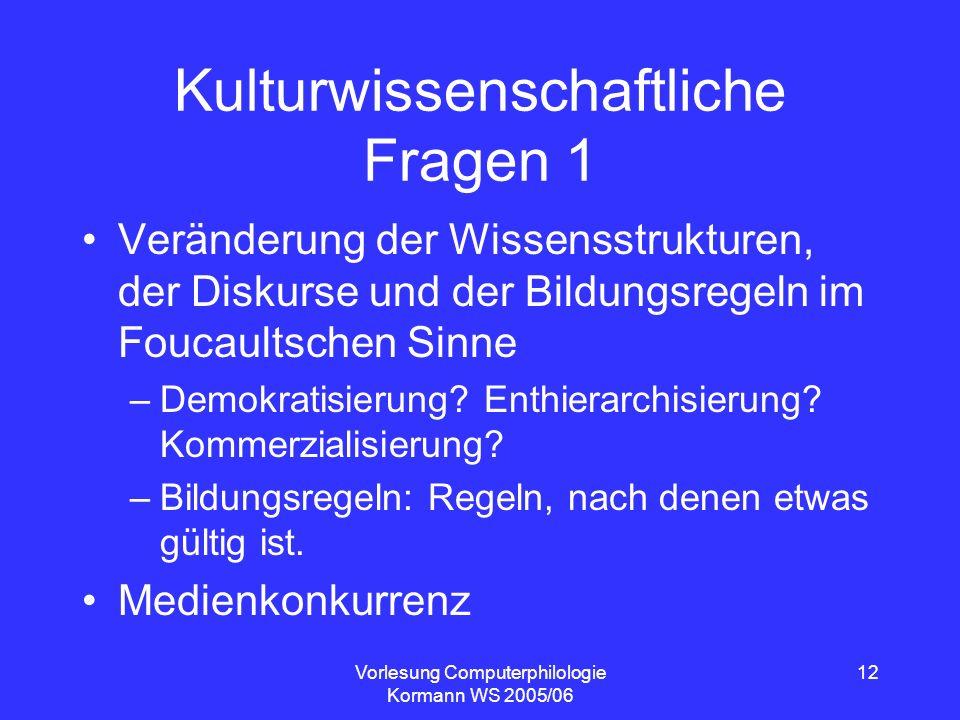 Vorlesung Computerphilologie Kormann WS 2005/06 12 Kulturwissenschaftliche Fragen 1 Veränderung der Wissensstrukturen, der Diskurse und der Bildungsre