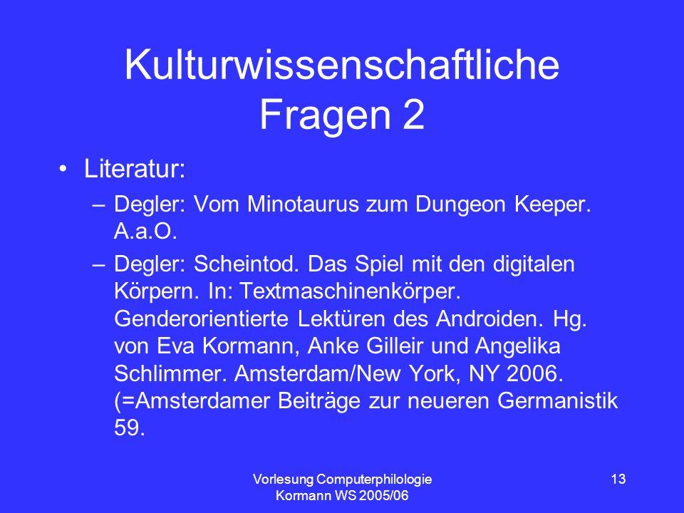 Vorlesung Computerphilologie Kormann WS 2005/06 13 Kulturwissenschaftliche Fragen 2 Literatur: –Degler: Vom Minotaurus zum Dungeon Keeper. A.a.O. –Deg