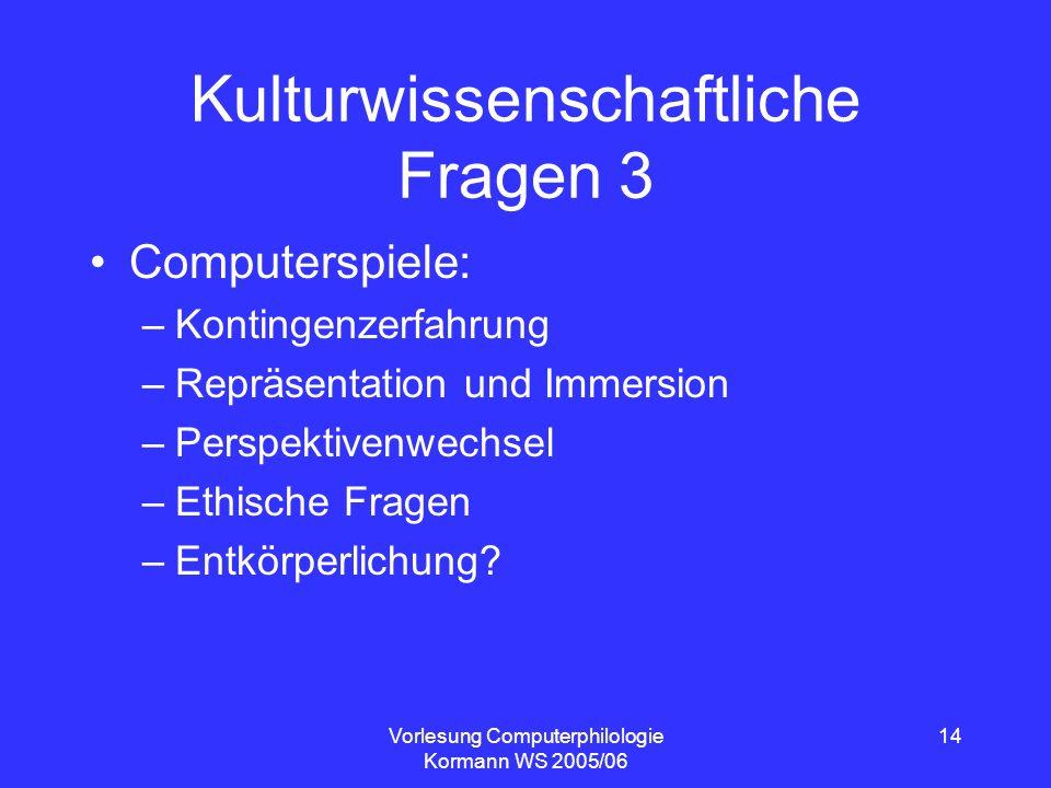 Vorlesung Computerphilologie Kormann WS 2005/06 14 Kulturwissenschaftliche Fragen 3 Computerspiele: –Kontingenzerfahrung –Repräsentation und Immersion