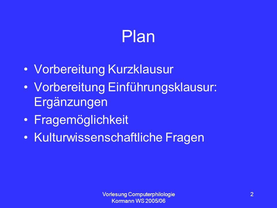 Vorlesung Computerphilologie Kormann WS 2005/06 2 Plan Vorbereitung Kurzklausur Vorbereitung Einführungsklausur: Ergänzungen Fragemöglichkeit Kulturwi