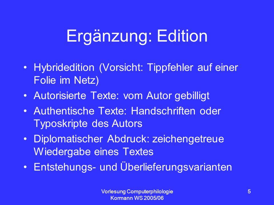 Vorlesung Computerphilologie Kormann WS 2005/06 5 Ergänzung: Edition Hybridedition (Vorsicht: Tippfehler auf einer Folie im Netz) Autorisierte Texte: