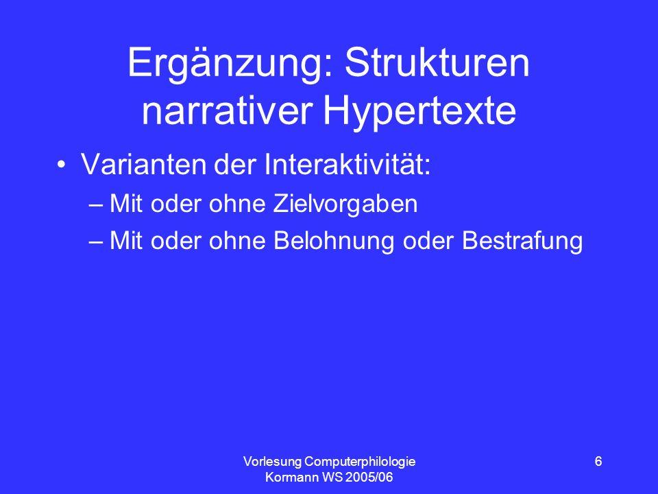 Vorlesung Computerphilologie Kormann WS 2005/06 6 Ergänzung: Strukturen narrativer Hypertexte Varianten der Interaktivität: –Mit oder ohne Zielvorgabe