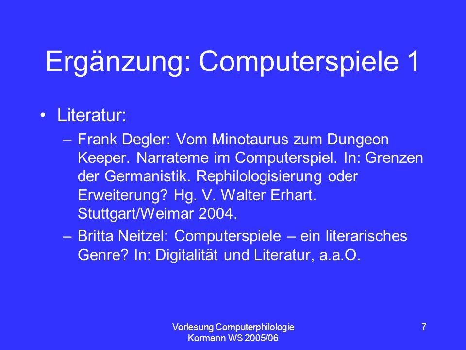 Vorlesung Computerphilologie Kormann WS 2005/06 7 Ergänzung: Computerspiele 1 Literatur: –Frank Degler: Vom Minotaurus zum Dungeon Keeper. Narrateme i