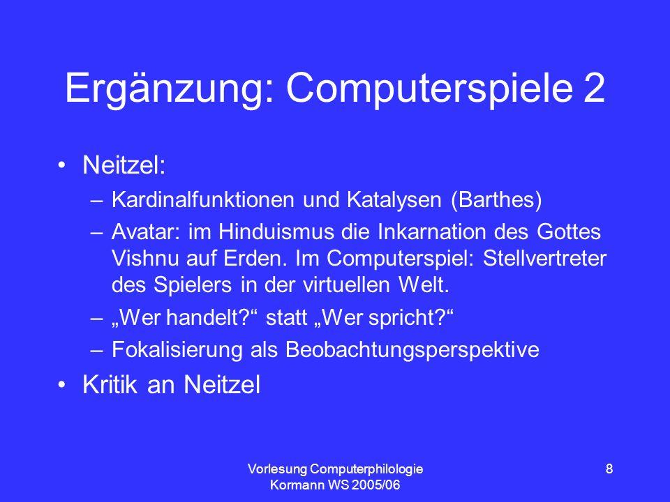 Vorlesung Computerphilologie Kormann WS 2005/06 8 Ergänzung: Computerspiele 2 Neitzel: –Kardinalfunktionen und Katalysen (Barthes) –Avatar: im Hinduis