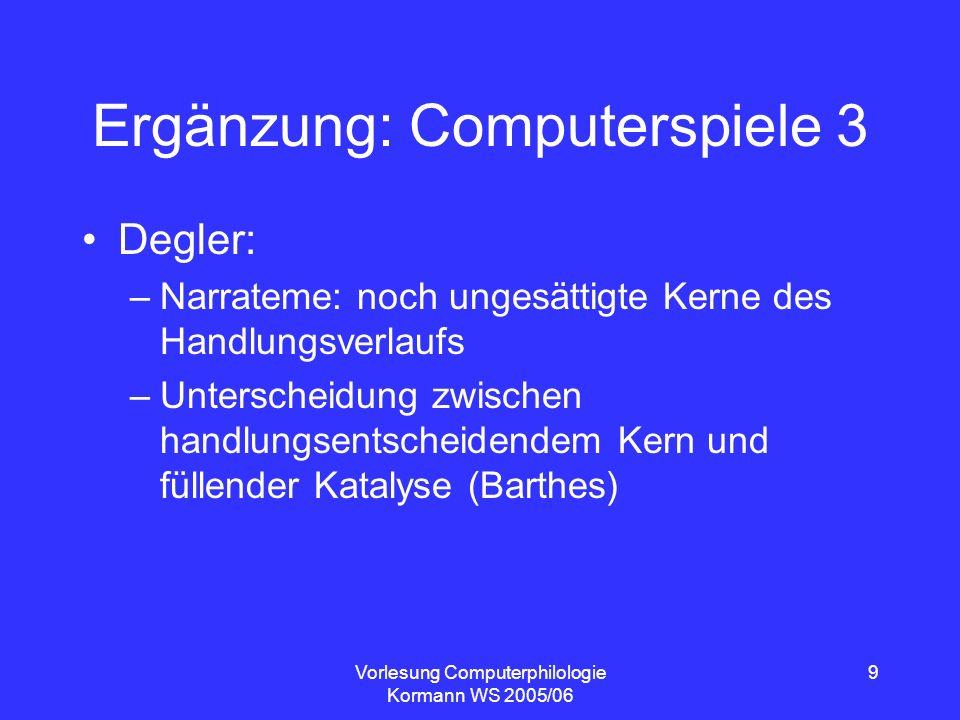 Vorlesung Computerphilologie Kormann WS 2005/06 9 Ergänzung: Computerspiele 3 Degler: –Narrateme: noch ungesättigte Kerne des Handlungsverlaufs –Unter