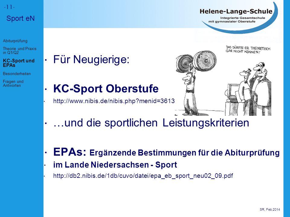 Für Neugierige: KC-Sport Oberstufe http://www.nibis.de/nibis.php?menid=3613 …und die sportlichen Leistungskriterien EPAs: Ergänzende Bestimmungen für die Abiturprüfung im Lande Niedersachsen - Sport http://db2.nibis.de/1db/cuvo/datei/epa_eb_sport_neu02_09.pdf -11- SR, Feb.2014 Abiturprüfung Theorie und Praxis in Q1/Q2 KC-Sport und EPAs Besonderheiten Fragen und Antworten Sport eN