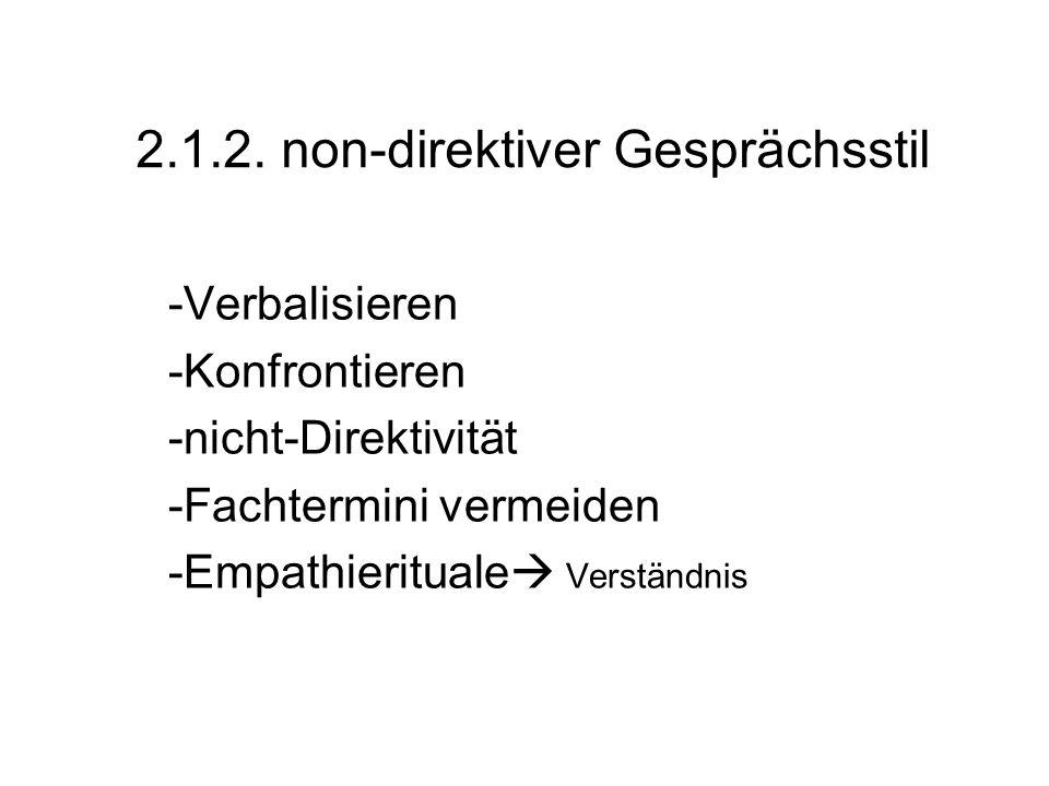 2.1.2. non-direktiver Gesprächsstil -Verbalisieren -Konfrontieren -nicht-Direktivität -Fachtermini vermeiden -Empathierituale Verständnis