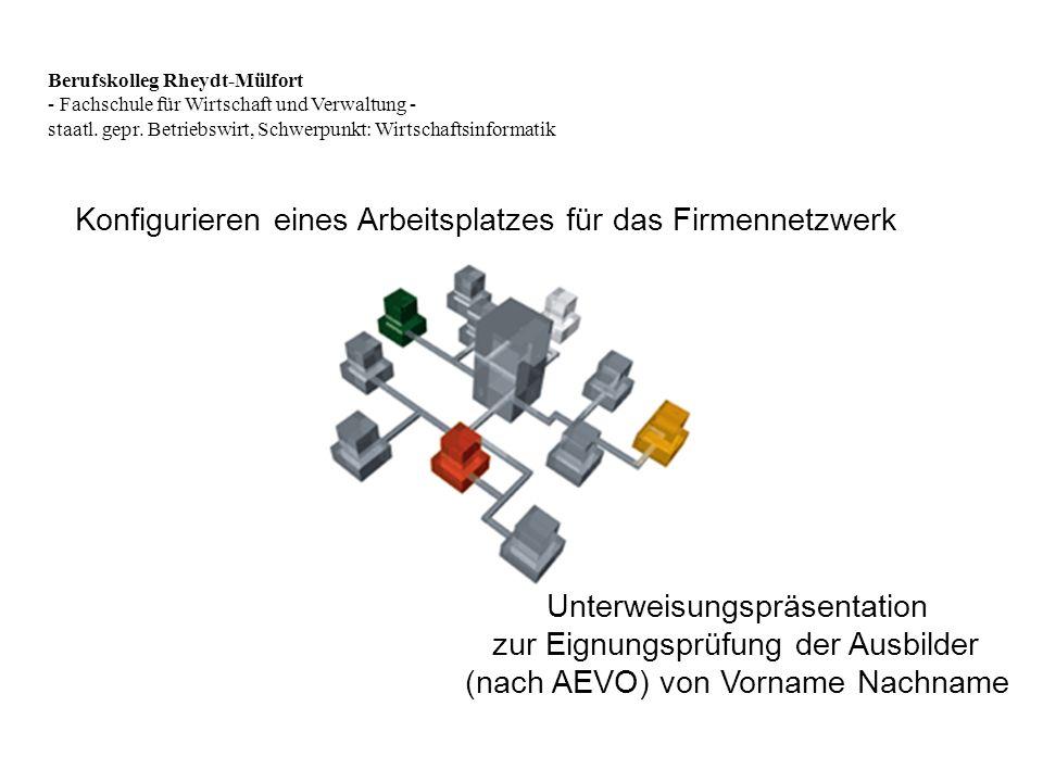 Konfigurieren eines Arbeitsplatzes für das Firmennetzwerk Unterweisungspräsentation zur Eignungsprüfung der Ausbilder (nach AEVO) von Vorname Nachname Berufskolleg Rheydt-Mülfort - Fachschule für Wirtschaft und Verwaltung - staatl.