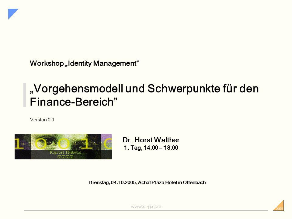 SiG www.si-g.com Vorgehensmodell und Schwerpunkte für den Finance-Bereich Version 0.1 Dienstag, 04.10.2005, Achat Plaza Hotel in Offenbach Workshop Identity Management Dr.