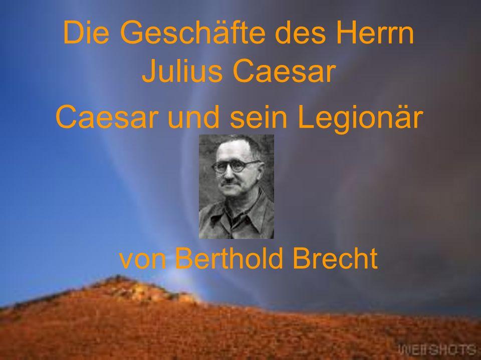 von Berthold Brecht Die Geschäfte des Herrn Julius Caesar Caesar und sein Legionär
