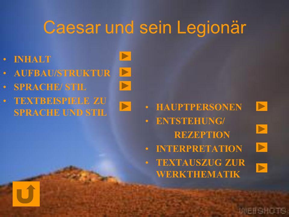 Caesar und sein Legionär INHALT AUFBAU/STRUKTUR SPRACHE/ STIL TEXTBEISPIELE ZU SPRACHE UND STIL HAUPTPERSONEN ENTSTEHUNG/ REZEPTION INTERPRETATION TEXTAUSZUG ZUR WERKTHEMATIK