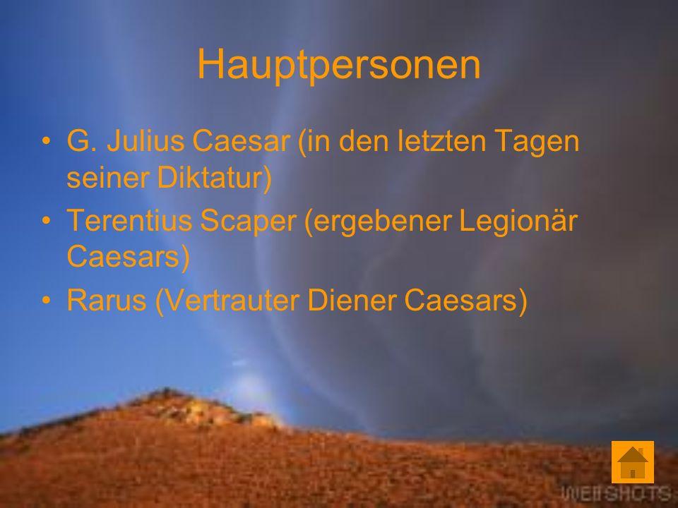 Hauptpersonen G. Julius Caesar (in den letzten Tagen seiner Diktatur) Terentius Scaper (ergebener Legionär Caesars) Rarus (Vertrauter Diener Caesars)