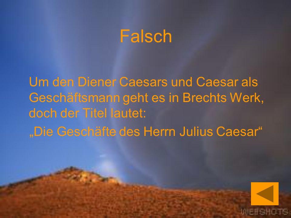 Falsch Um den Diener Caesars und Caesar als Geschäftsmann geht es in Brechts Werk, doch der Titel lautet: Die Geschäfte des Herrn Julius Caesar