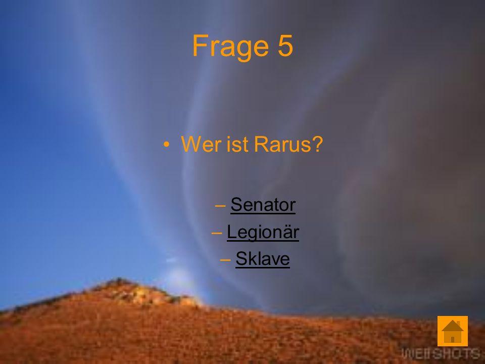 Frage 5 Wer ist Rarus? –SenatorSenator –LegionärLegionär –SklaveSklave