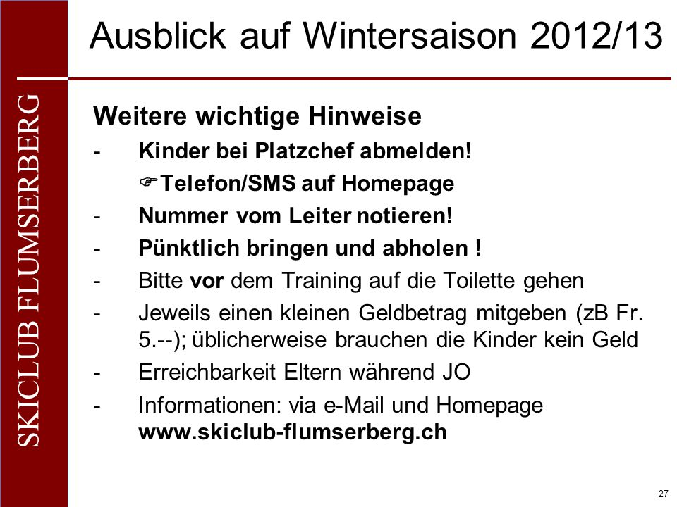 O+IO+I 27 SKICLUB FLUMSERBERG Ausblick auf Wintersaison 2012/13 Weitere wichtige Hinweise -Kinder bei Platzchef abmelden! Telefon/SMS auf Homepage -Nu