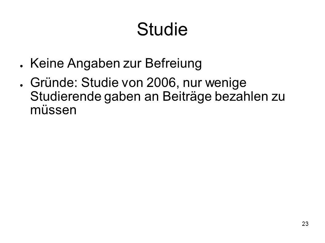 23 Studie Keine Angaben zur Befreiung Gründe: Studie von 2006, nur wenige Studierende gaben an Beiträge bezahlen zu müssen