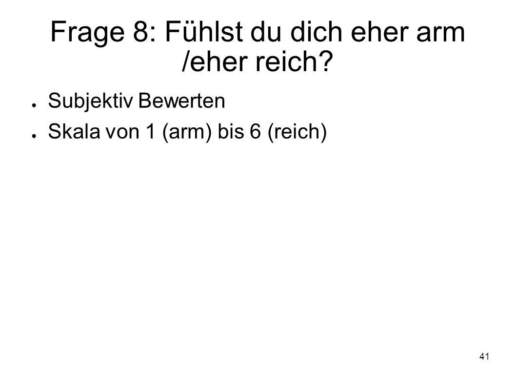41 Frage 8: Fühlst du dich eher arm /eher reich? Subjektiv Bewerten Skala von 1 (arm) bis 6 (reich)