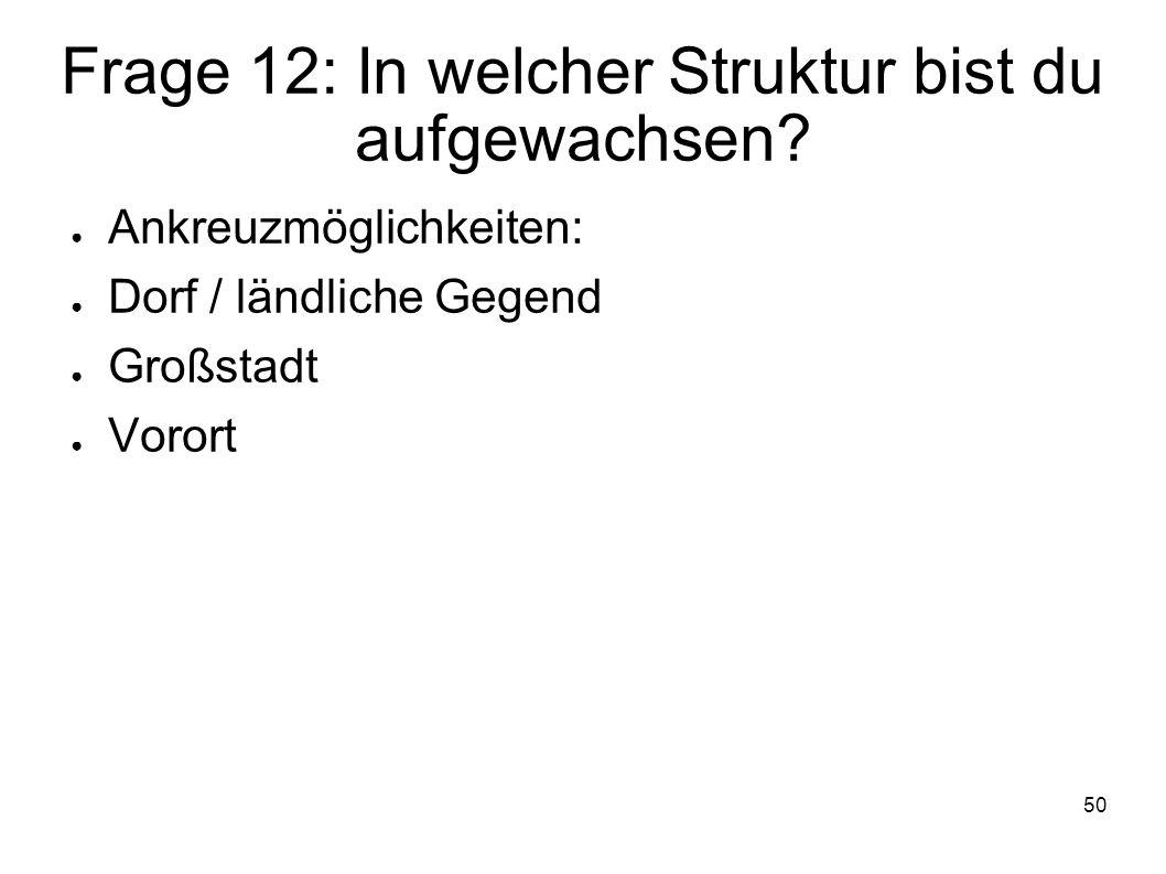 50 Frage 12: In welcher Struktur bist du aufgewachsen? Ankreuzmöglichkeiten: Dorf / ländliche Gegend Großstadt Vorort