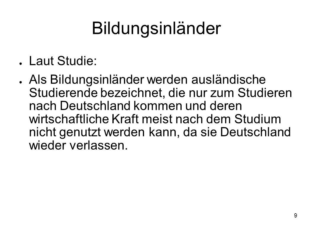 9 Bildungsinländer Laut Studie: Als Bildungsinländer werden ausländische Studierende bezeichnet, die nur zum Studieren nach Deutschland kommen und der