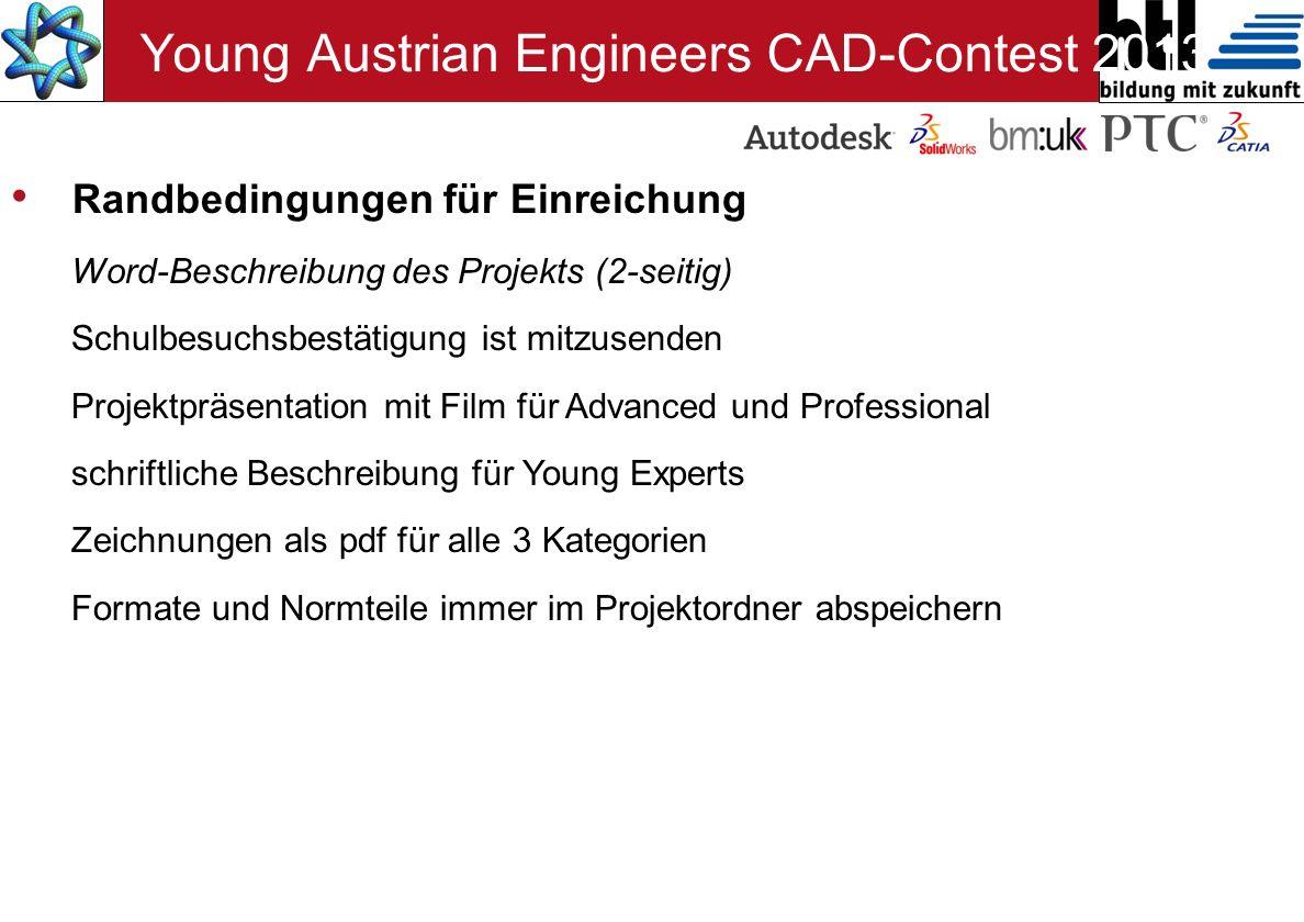 Randbedingungen für Einreichung Word-Beschreibung des Projekts (2-seitig) Schulbesuchsbestätigung ist mitzusenden Projektpräsentation mit Film für Advanced und Professional schriftliche Beschreibung für Young Experts Zeichnungen als pdf für alle 3 Kategorien Formate und Normteile immer im Projektordner abspeichern Young Austrian Engineers CAD-Contest 2013