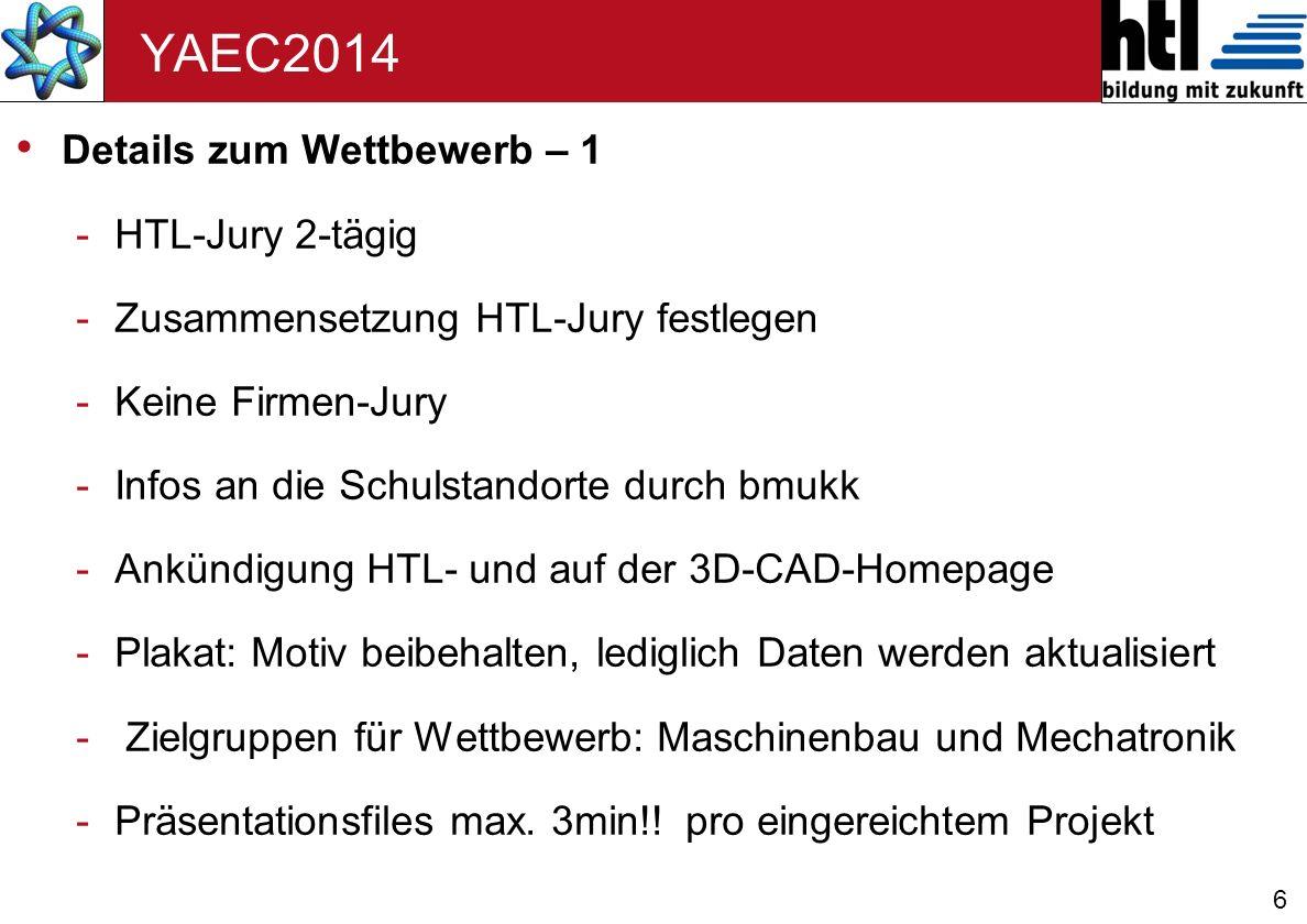 6 YAEC2014 Details zum Wettbewerb – 1 -HTL-Jury 2-tägig -Zusammensetzung HTL-Jury festlegen -Keine Firmen-Jury -Infos an die Schulstandorte durch bmukk -Ankündigung HTL- und auf der 3D-CAD-Homepage -Plakat: Motiv beibehalten, lediglich Daten werden aktualisiert - Zielgruppen für Wettbewerb: Maschinenbau und Mechatronik -Präsentationsfiles max.