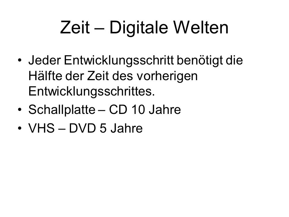 Zeit – Digitale Welten Jeder Entwicklungsschritt benötigt die Hälfte der Zeit des vorherigen Entwicklungsschrittes. Schallplatte – CD 10 Jahre VHS – D