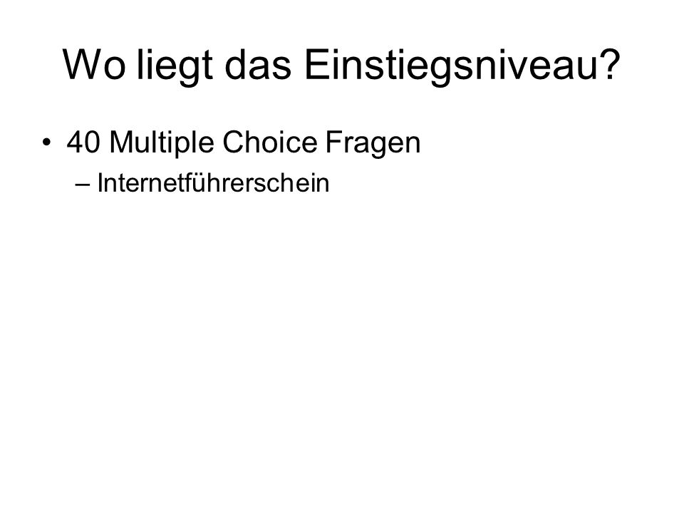 Wo liegt das Einstiegsniveau? 40 Multiple Choice Fragen –Internetführerschein