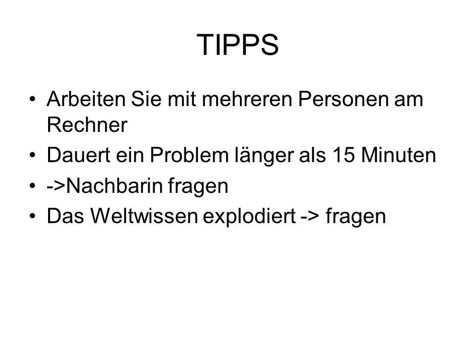 TIPPS Arbeiten Sie mit mehreren Personen am Rechner Dauert ein Problem länger als 15 Minuten ->Nachbarin fragen Das Weltwissen explodiert -> fragen