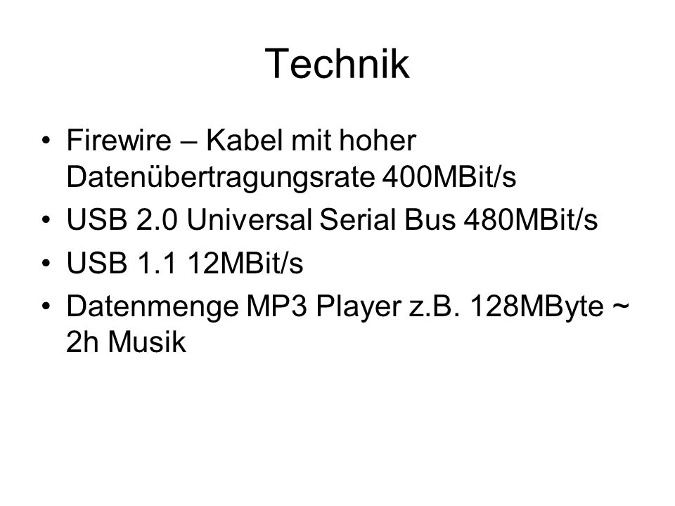 Technik Firewire – Kabel mit hoher Datenübertragungsrate 400MBit/s USB 2.0 Universal Serial Bus 480MBit/s USB 1.1 12MBit/s Datenmenge MP3 Player z.B.