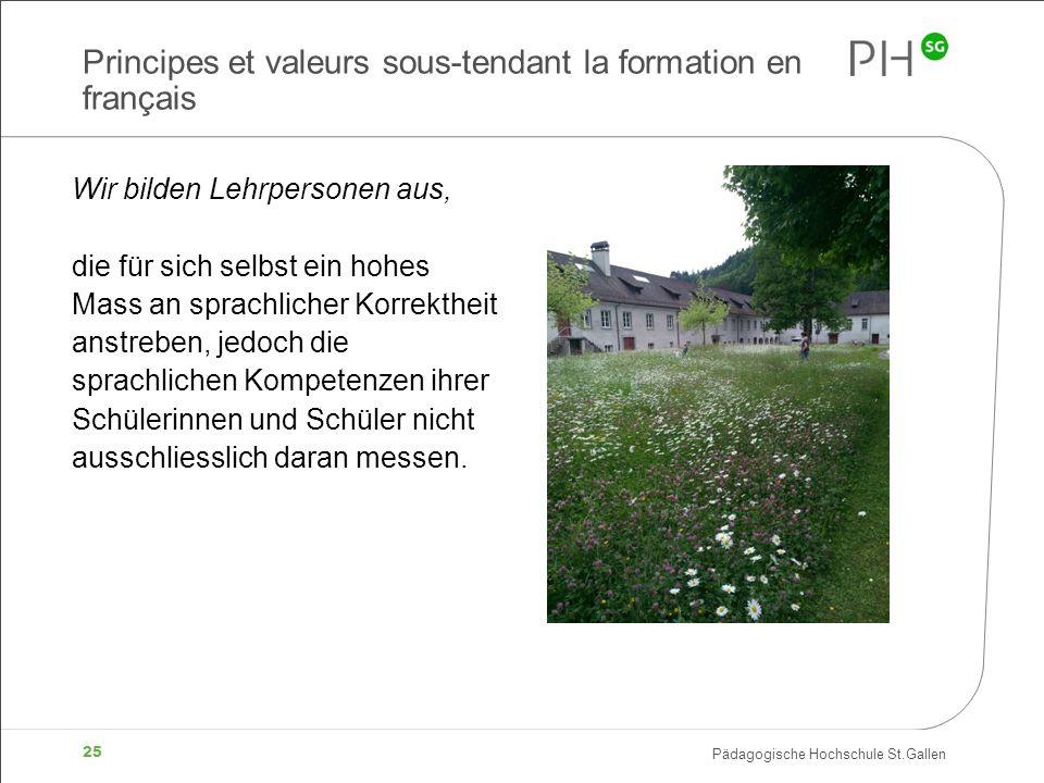 Pädagogische Hochschule St.Gallen 25 Principes et valeurs sous-tendant la formation en français Wir bilden Lehrpersonen aus, die für sich selbst ein h