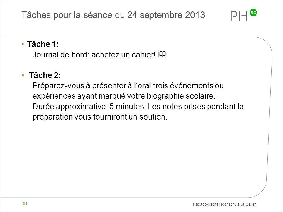 Pädagogische Hochschule St.Gallen 31 Tâches pour la séance du 24 septembre 2013 Tâche 1: Journal de bord: achetez un cahier! Tâche 2: Préparez-vous à