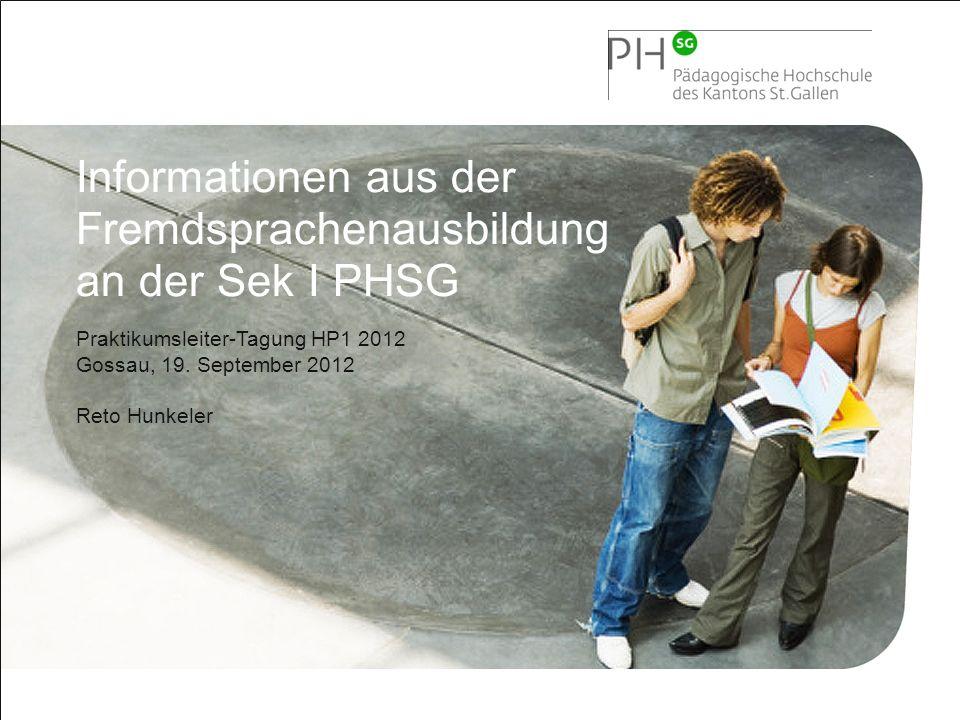 1 Pädagogische Hochschule Kanton St.Gallen Informationen aus der Fremdsprachenausbildung an der Sek I PHSG Praktikumsleiter-Tagung HP1 2012 Gossau, 19.