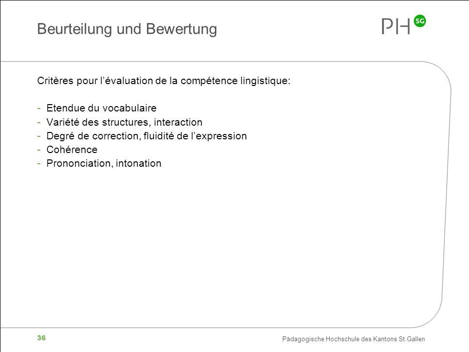 Pädagogische Hochschule des Kantons St.Gallen 36 Beurteilung und Bewertung Critères pour lévaluation de la compétence lingistique: - Etendue du vocabulaire - Variété des structures, interaction - Degré de correction, fluidité de lexpression - Cohérence - Prononciation, intonation