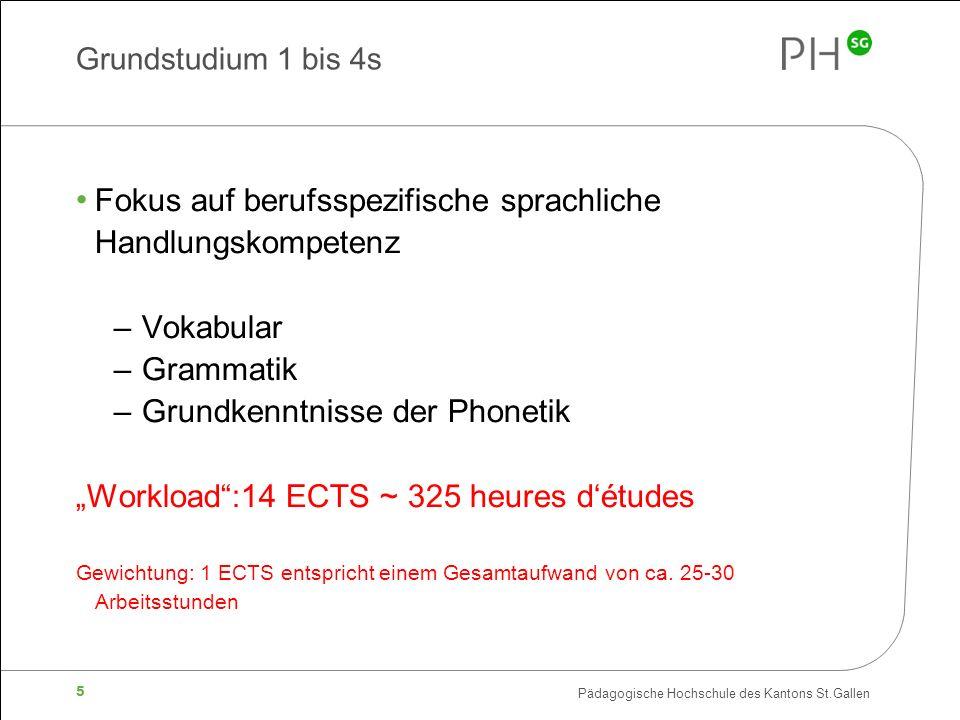 Pädagogische Hochschule des Kantons St.Gallen 5 Grundstudium 1 bis 4s Fokus auf berufsspezifische sprachliche Handlungskompetenz – Vokabular – Grammatik – Grundkenntnisse der Phonetik Workload:14 ECTS ~ 325 heures détudes Gewichtung: 1 ECTS entspricht einem Gesamtaufwand von ca.