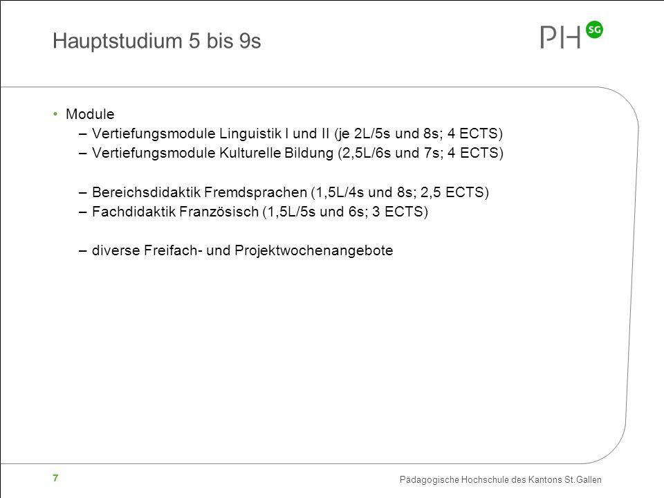 Pädagogische Hochschule des Kantons St.Gallen 7 Hauptstudium 5 bis 9s Module –Vertiefungsmodule Linguistik I und II (je 2L/5s und 8s; 4 ECTS) –Vertiefungsmodule Kulturelle Bildung (2,5L/6s und 7s; 4 ECTS) –Bereichsdidaktik Fremdsprachen (1,5L/4s und 8s; 2,5 ECTS) –Fachdidaktik Französisch (1,5L/5s und 6s; 3 ECTS) –diverse Freifach- und Projektwochenangebote
