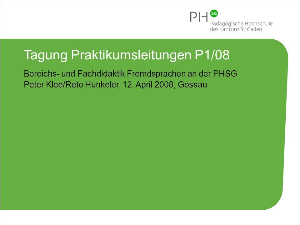 Pädagogische Hochschule des Kantons St.Gallen 1 Tagung Praktikumsleitungen P1/08 Bereichs- und Fachdidaktik Fremdsprachen an der PHSG Peter Klee/Reto Hunkeler, 12.